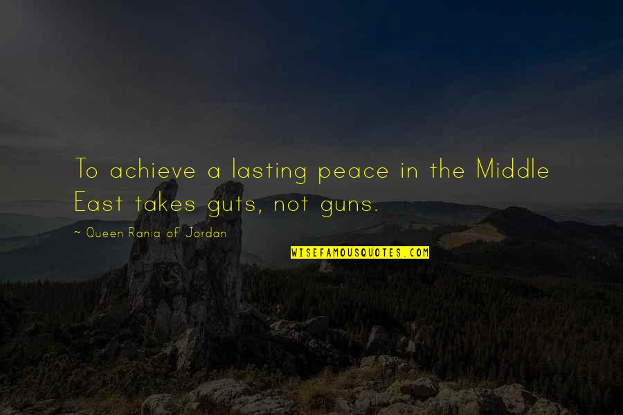 Guts Quotes By Queen Rania Of Jordan: To achieve a lasting peace in the Middle