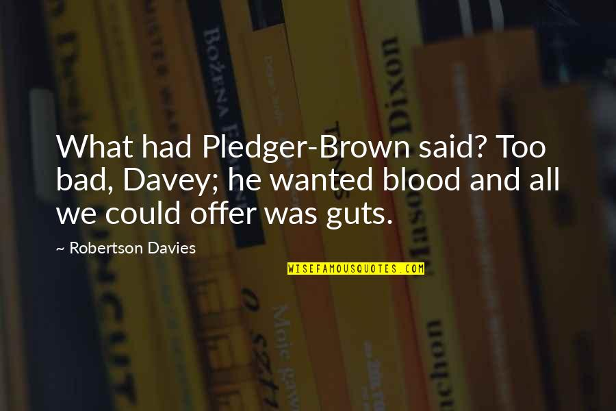 Guts Quotes By Robertson Davies: What had Pledger-Brown said? Too bad, Davey; he