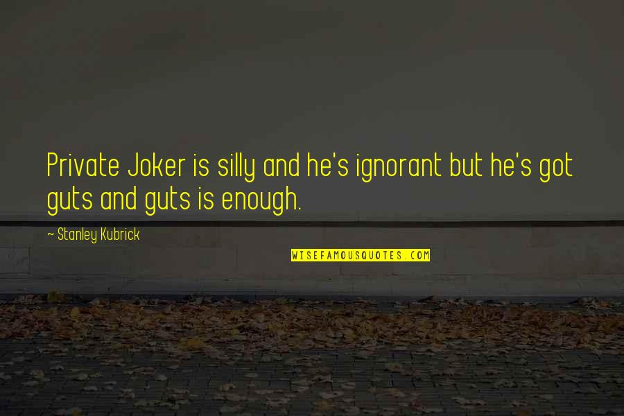 Guts Quotes By Stanley Kubrick: Private Joker is silly and he's ignorant but
