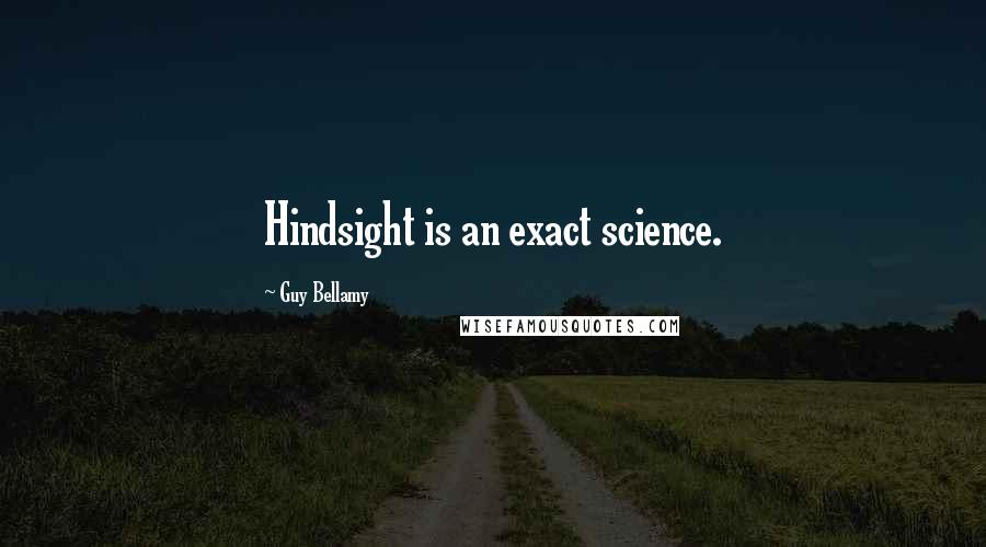 Guy Bellamy quotes: Hindsight is an exact science.