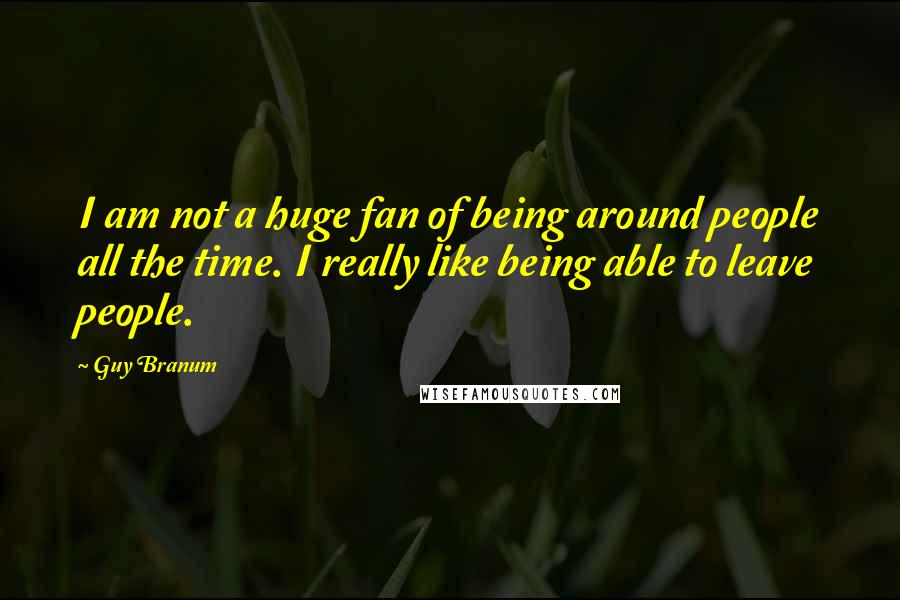 Guy Branum quotes: I am not a huge fan of being around people all the time. I really like being able to leave people.