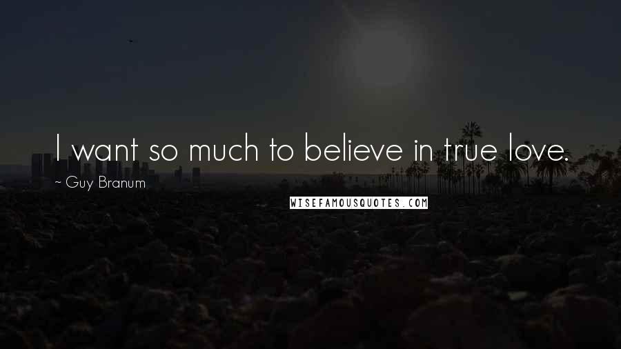 Guy Branum quotes: I want so much to believe in true love.
