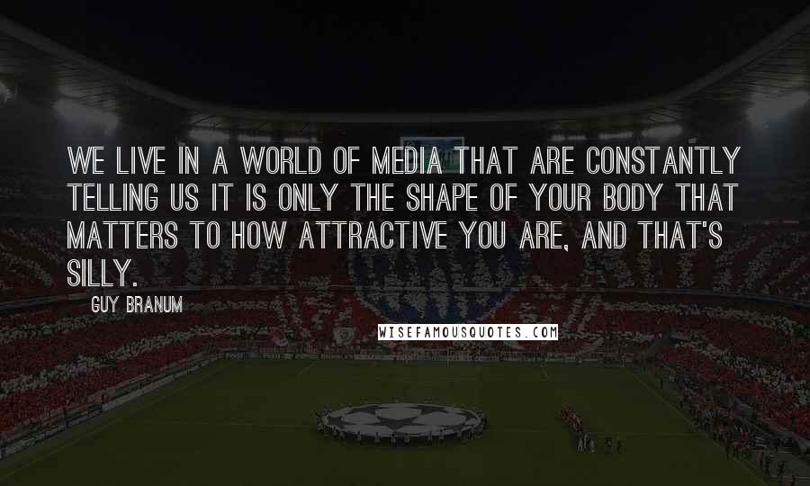 Guy Branum quotes: We live in a world of media that are constantly telling us it is only the shape of your body that matters to how attractive you are, and that's silly.