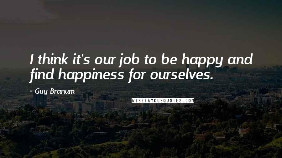 Guy Branum quotes: I think it's our job to be happy and find happiness for ourselves.