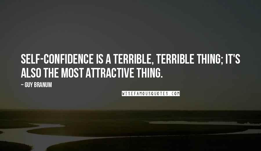 Guy Branum quotes: Self-confidence is a terrible, terrible thing; it's also the most attractive thing.