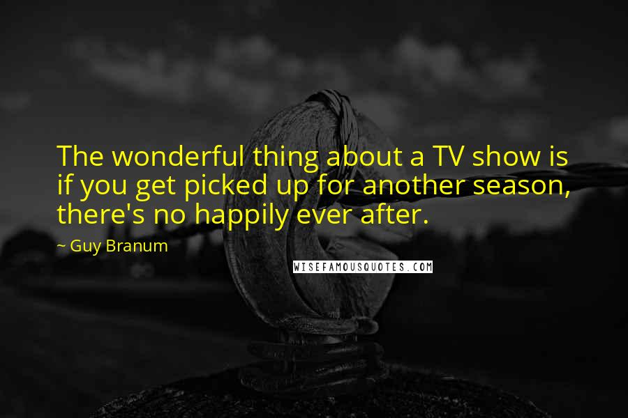 Guy Branum quotes: The wonderful thing about a TV show is if you get picked up for another season, there's no happily ever after.