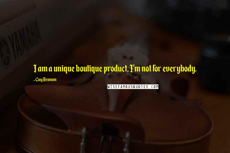Guy Branum quotes: I am a unique boutique product, I'm not for everybody.