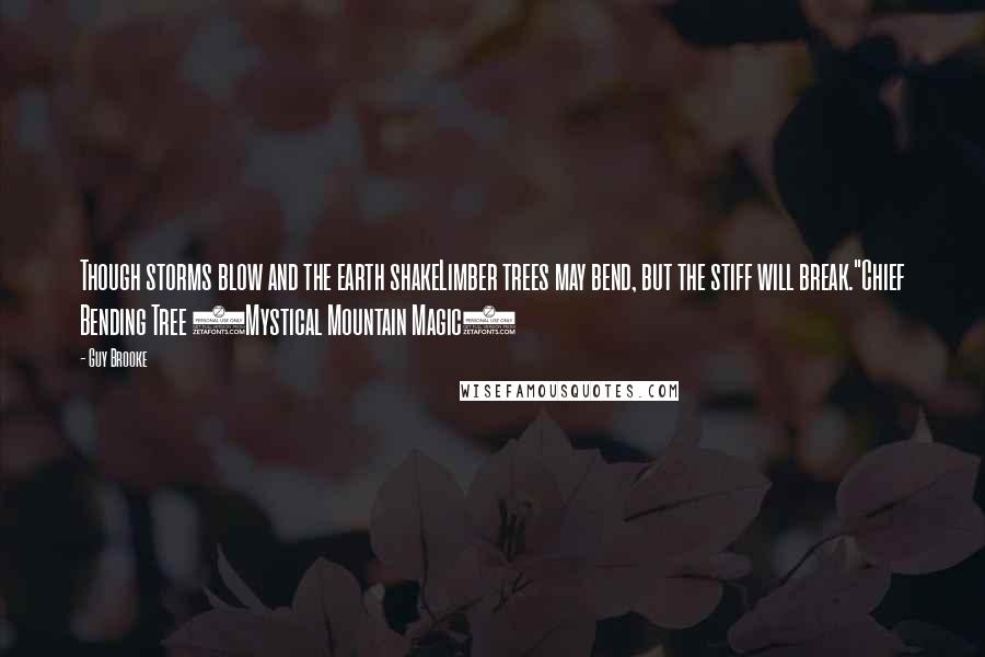 "Guy Brooke quotes: Though storms blow and the earth shakeLimber trees may bend, but the stiff will break.""Chief Bending Tree (Mystical Mountain Magic)"