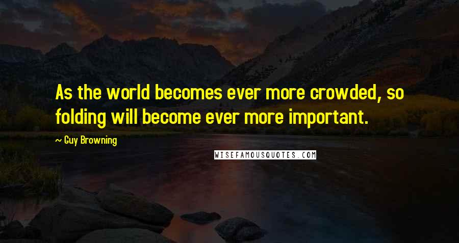 Guy Browning quotes: As the world becomes ever more crowded, so folding will become ever more important.