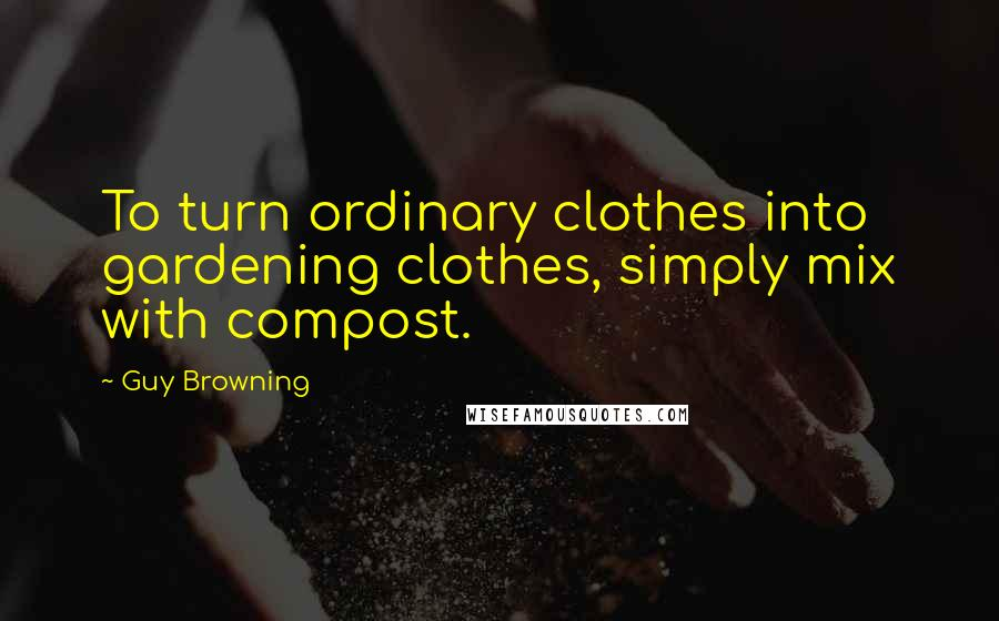 Guy Browning quotes: To turn ordinary clothes into gardening clothes, simply mix with compost.