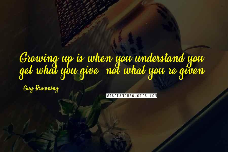 Guy Browning quotes: Growing up is when you understand you get what you give, not what you're given.