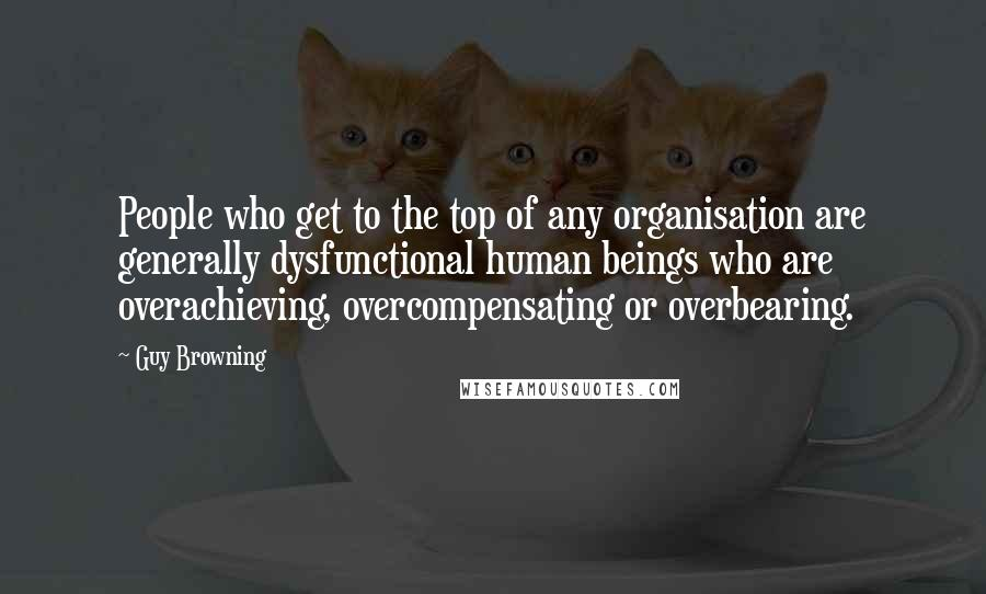 Guy Browning quotes: People who get to the top of any organisation are generally dysfunctional human beings who are overachieving, overcompensating or overbearing.