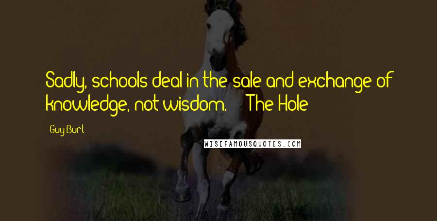 "Guy Burt quotes: Sadly, schools deal in the sale and exchange of knowledge, not wisdom."" ~ ""The Hole"