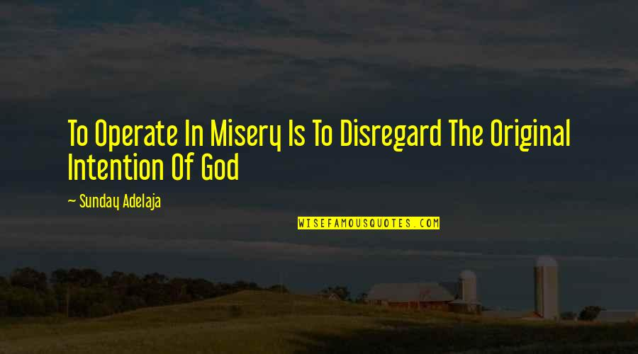 Guy Code Picture Quotes By Sunday Adelaja: To Operate In Misery Is To Disregard The