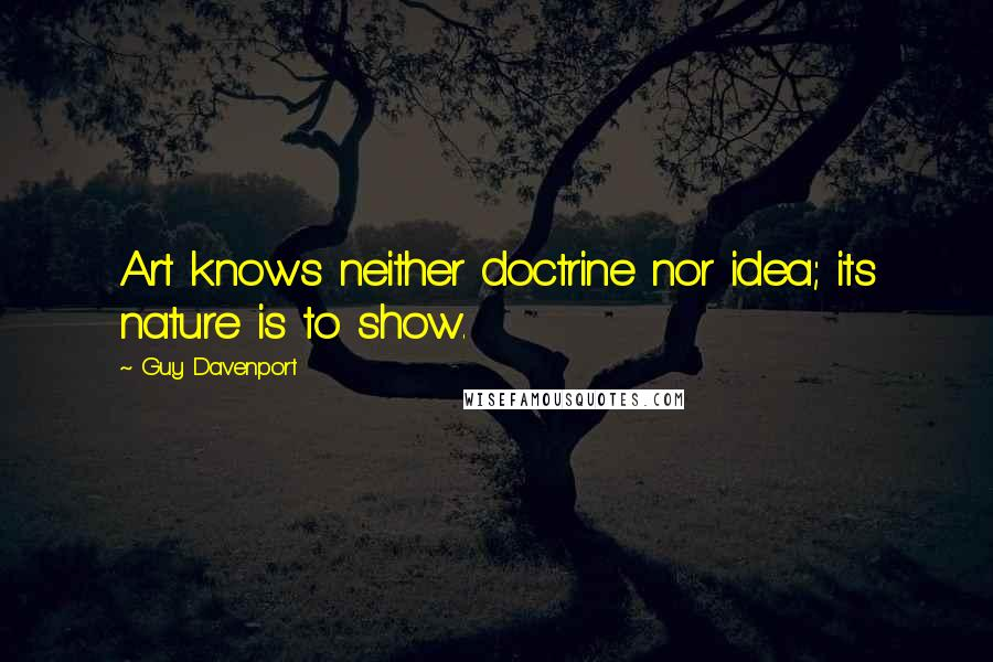 Guy Davenport quotes: Art knows neither doctrine nor idea; its nature is to show.