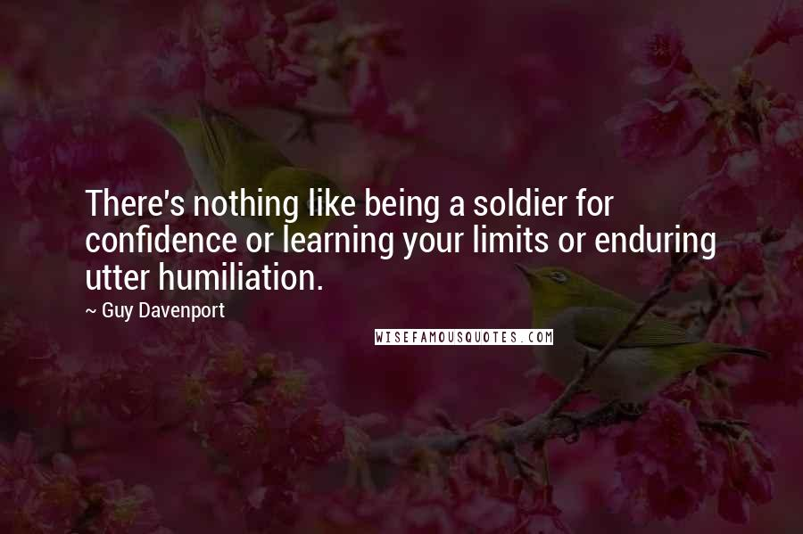 Guy Davenport quotes: There's nothing like being a soldier for confidence or learning your limits or enduring utter humiliation.