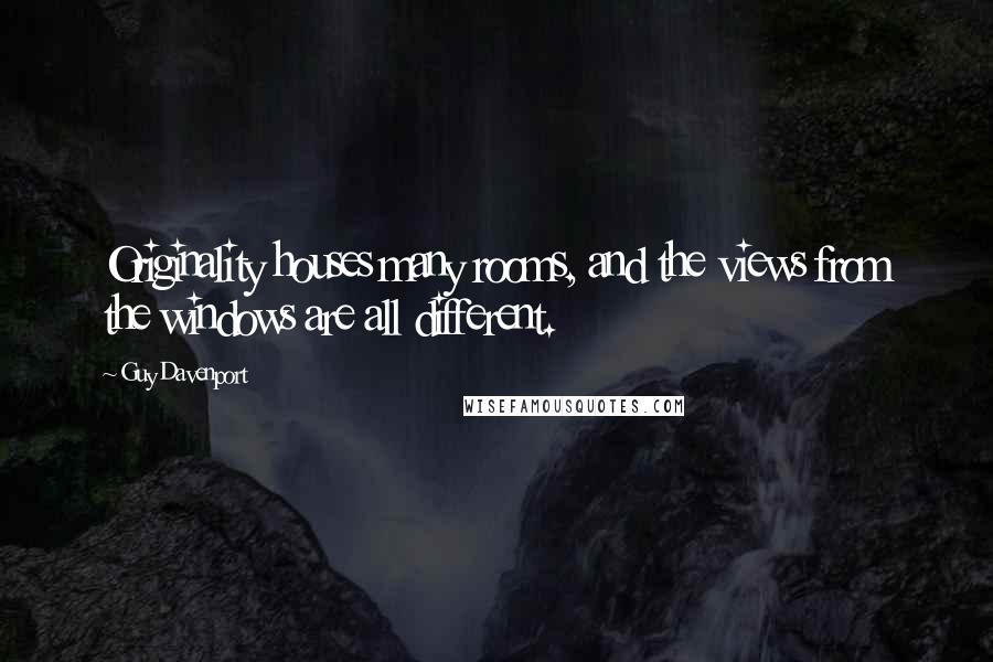 Guy Davenport quotes: Originality houses many rooms, and the views from the windows are all different.