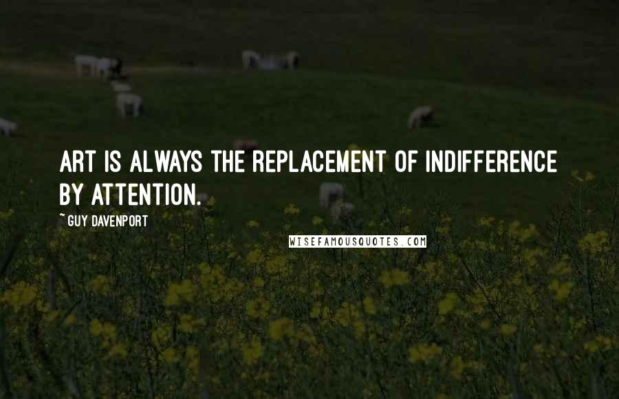 Guy Davenport quotes: Art is always the replacement of indifference by attention.