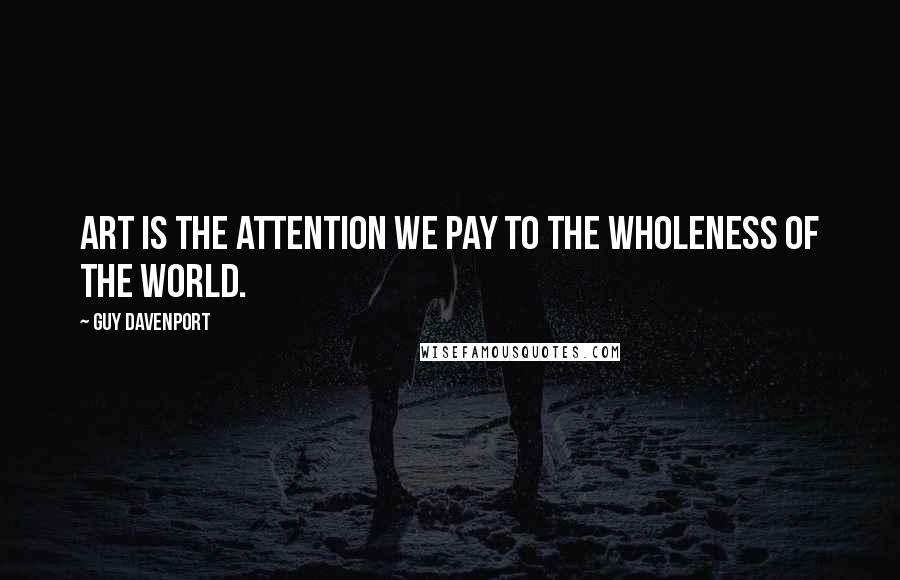 Guy Davenport quotes: Art is the attention we pay to the wholeness of the world.