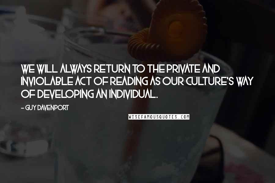 Guy Davenport quotes: We will always return to the private and inviolable act of reading as our culture's way of developing an individual.