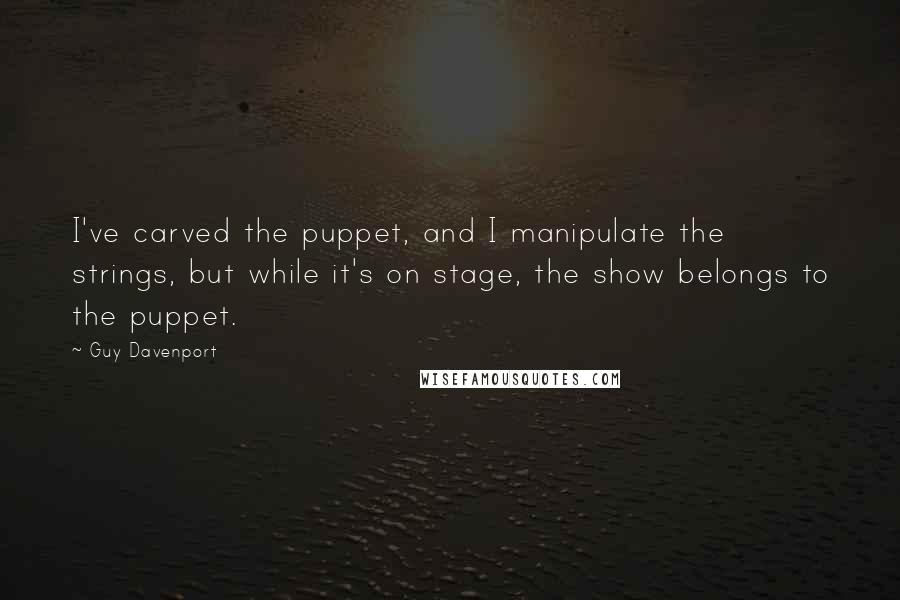 Guy Davenport quotes: I've carved the puppet, and I manipulate the strings, but while it's on stage, the show belongs to the puppet.