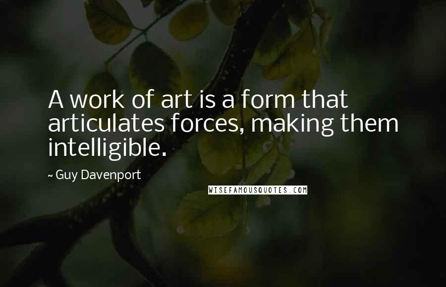 Guy Davenport quotes: A work of art is a form that articulates forces, making them intelligible.