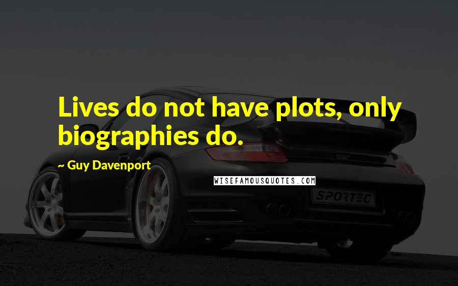 Guy Davenport quotes: Lives do not have plots, only biographies do.