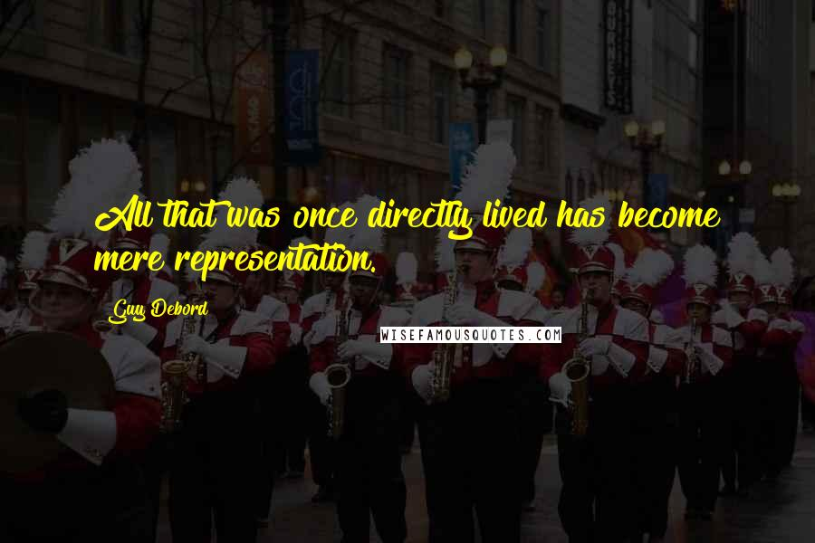 Guy Debord quotes: All that was once directly lived has become mere representation.