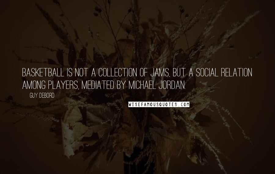 Guy Debord quotes: Basketball is not a collection of jams, but a social relation among players, mediated by Michael Jordan.