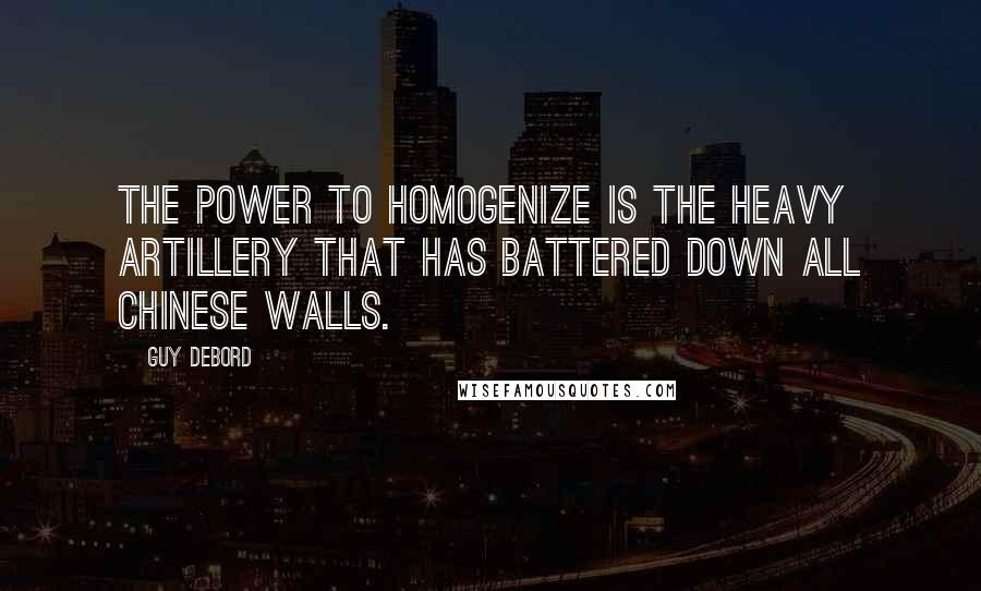 Guy Debord quotes: The power to homogenize is the heavy artillery that has battered down all Chinese walls.