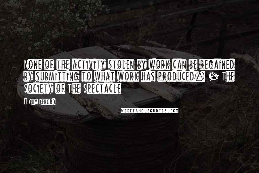 Guy Debord quotes: None of the activity stolen by work can be regained by submitting to what work has produced. - The Society of The Spectacle