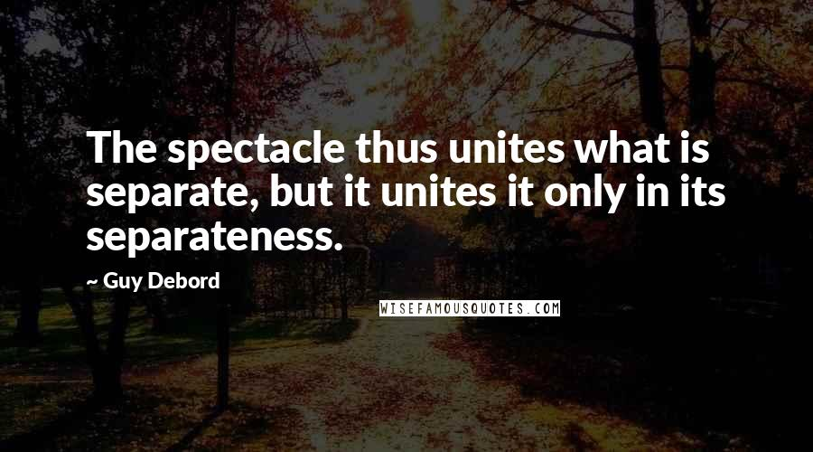 Guy Debord quotes: The spectacle thus unites what is separate, but it unites it only in its separateness.