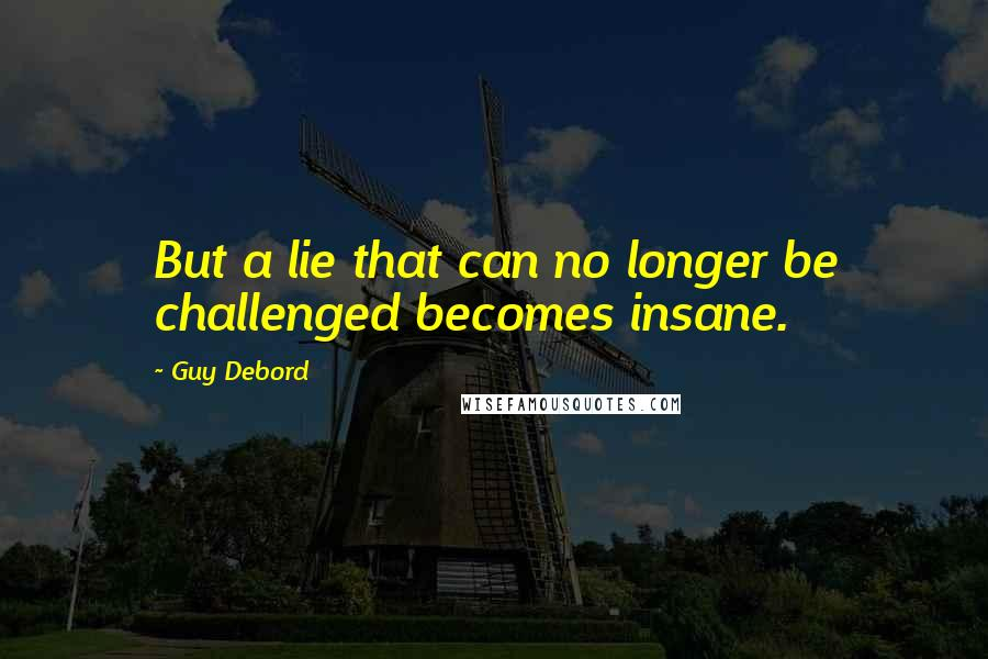 Guy Debord quotes: But a lie that can no longer be challenged becomes insane.