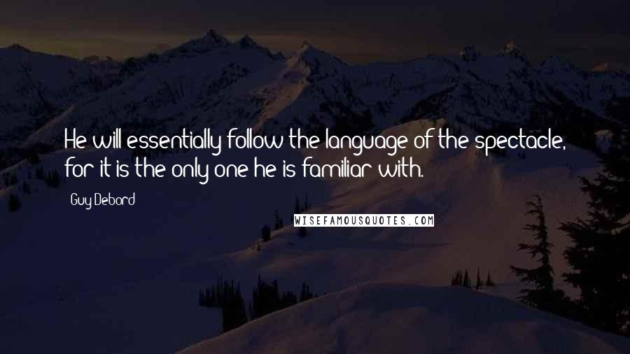 Guy Debord quotes: He will essentially follow the language of the spectacle, for it is the only one he is familiar with.