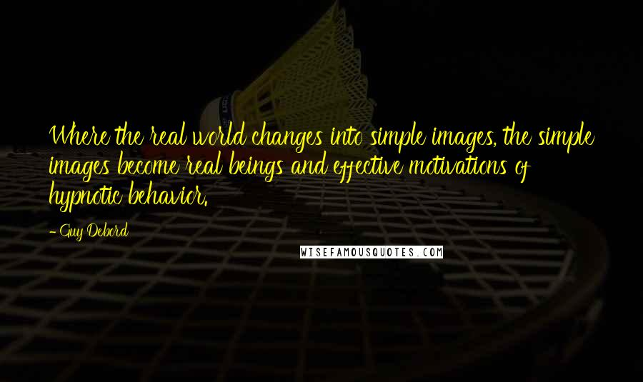 Guy Debord quotes: Where the real world changes into simple images, the simple images become real beings and effective motivations of hypnotic behavior.