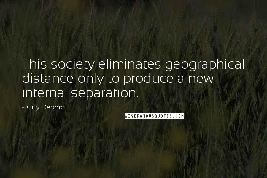 Guy Debord quotes: This society eliminates geographical distance only to produce a new internal separation.