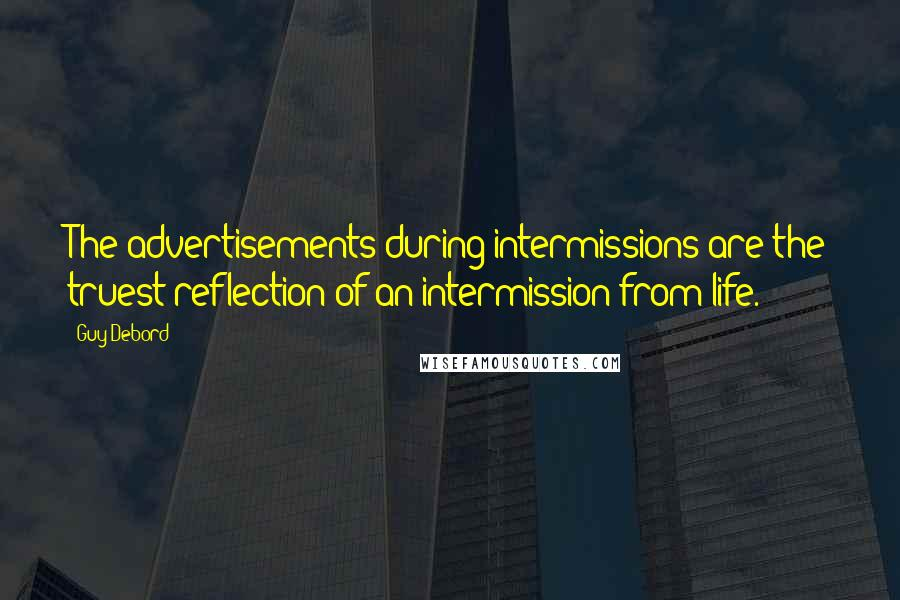 Guy Debord quotes: The advertisements during intermissions are the truest reflection of an intermission from life.