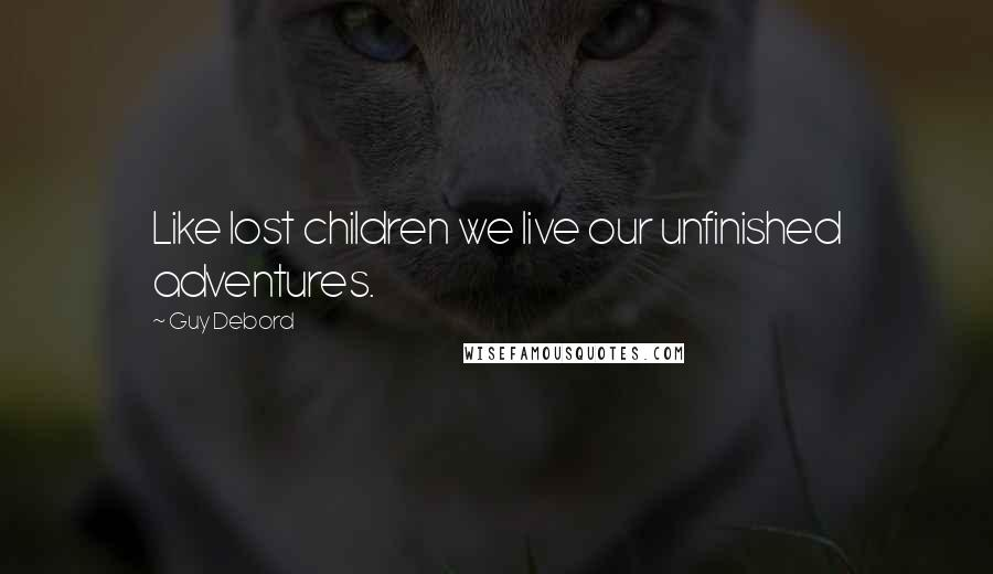 Guy Debord quotes: Like lost children we live our unfinished adventures.