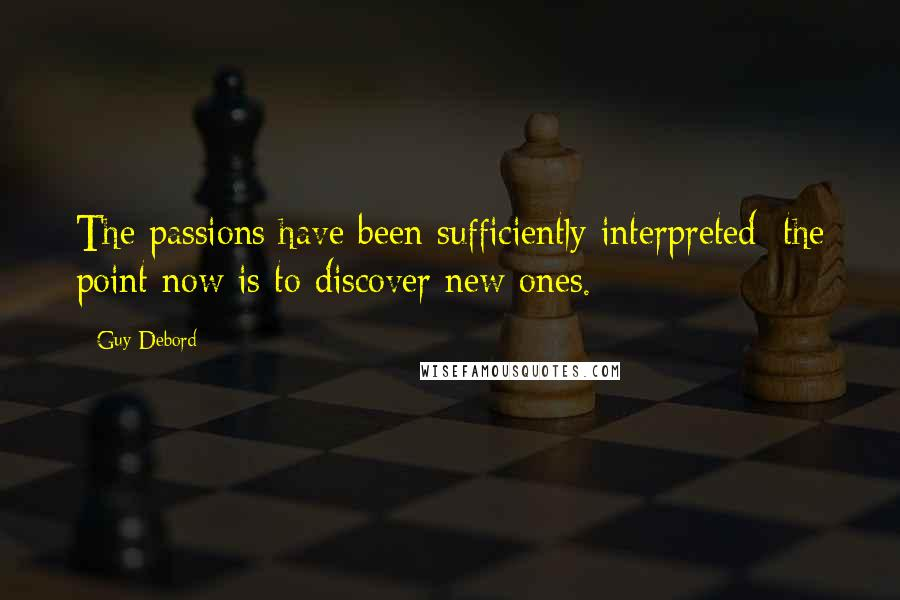 Guy Debord quotes: The passions have been sufficiently interpreted; the point now is to discover new ones.