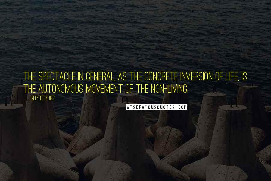 Guy Debord quotes: The spectacle in general, as the concrete inversion of life, is the autonomous movement of the non-living.