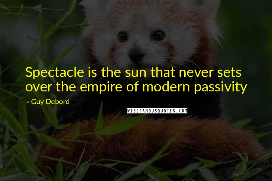 Guy Debord quotes: Spectacle is the sun that never sets over the empire of modern passivity