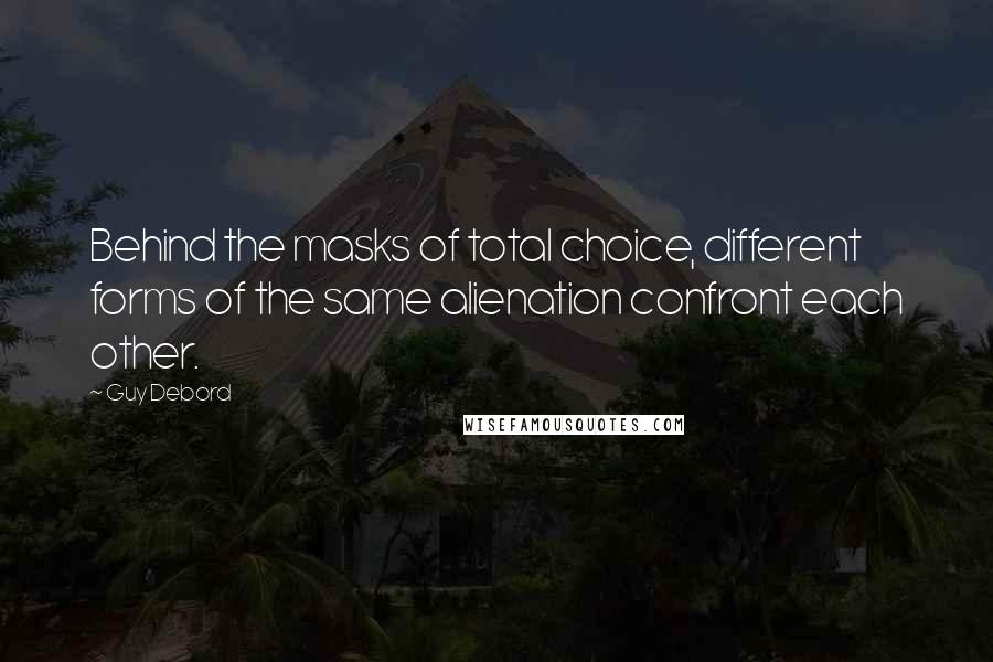 Guy Debord quotes: Behind the masks of total choice, different forms of the same alienation confront each other.