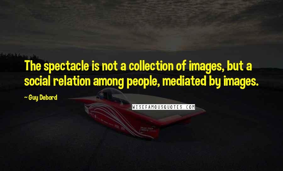 Guy Debord quotes: The spectacle is not a collection of images, but a social relation among people, mediated by images.