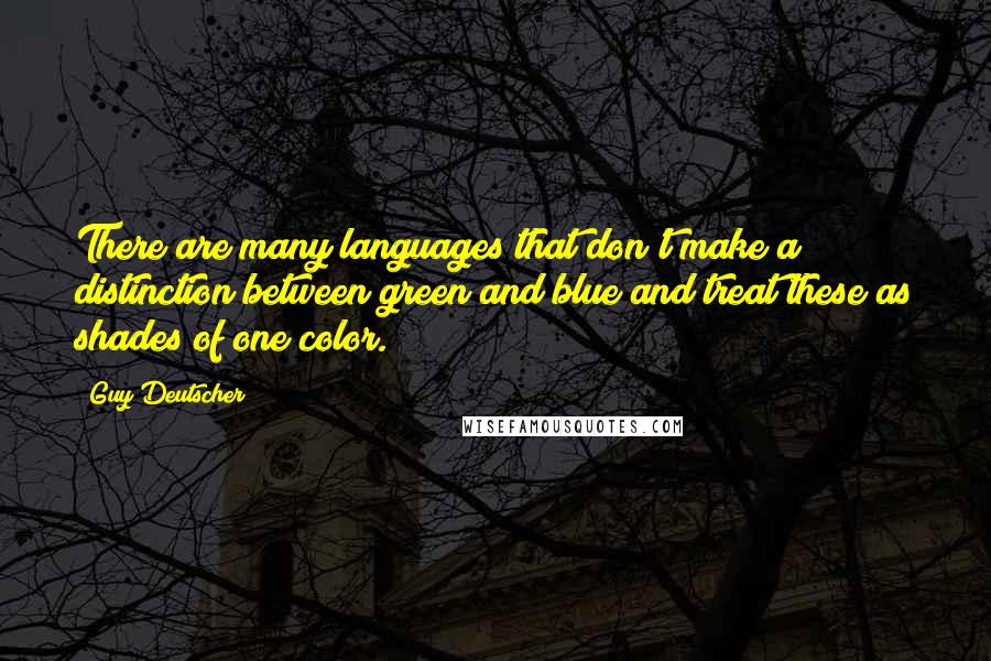 Guy Deutscher quotes: There are many languages that don't make a distinction between green and blue and treat these as shades of one color.