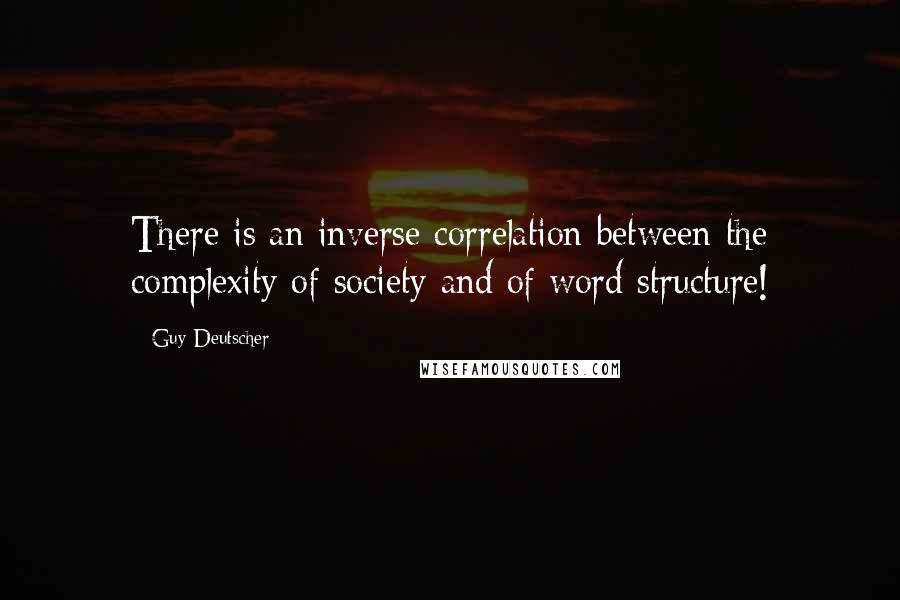 Guy Deutscher quotes: There is an inverse correlation between the complexity of society and of word structure!
