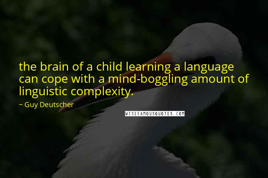 Guy Deutscher quotes: the brain of a child learning a language can cope with a mind-boggling amount of linguistic complexity.