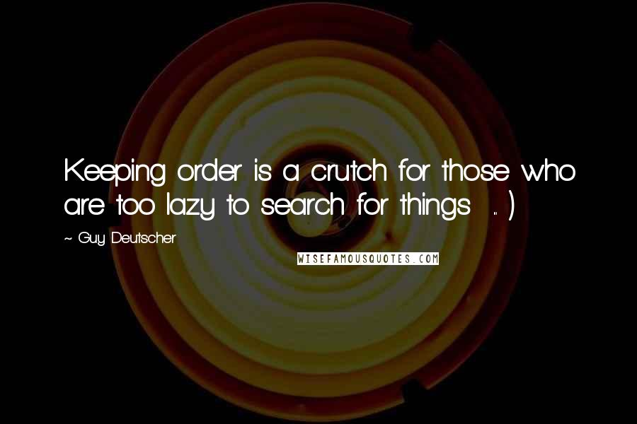 Guy Deutscher quotes: Keeping order is a crutch for those who are too lazy to search for things ... )