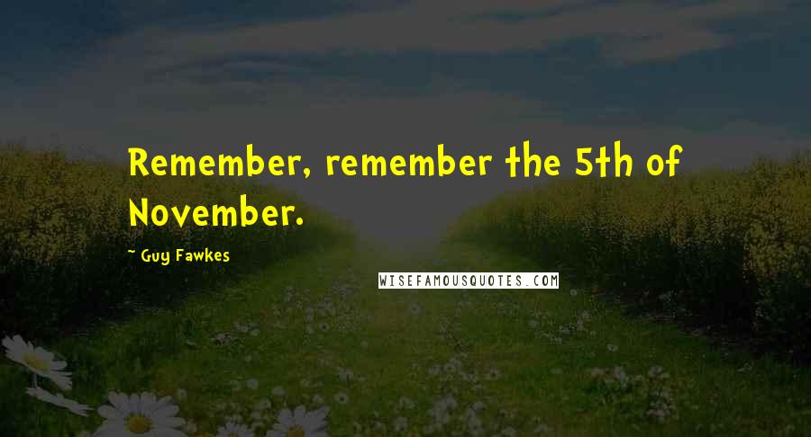 Guy Fawkes quotes: Remember, remember the 5th of November.