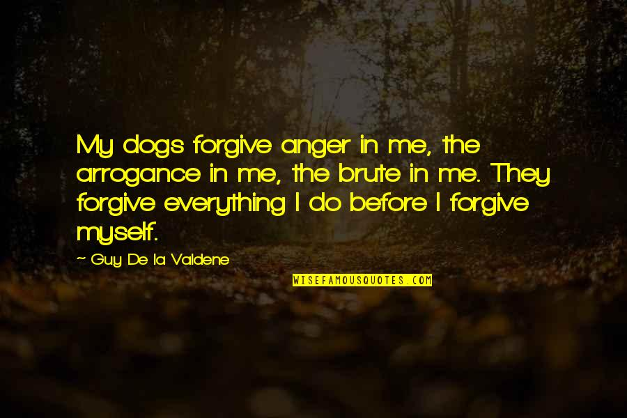 Guy Friendship Quotes By Guy De La Valdene: My dogs forgive anger in me, the arrogance