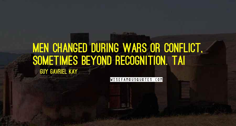 Guy Gavriel Kay quotes: Men changed during wars or conflict, sometimes beyond recognition. Tai